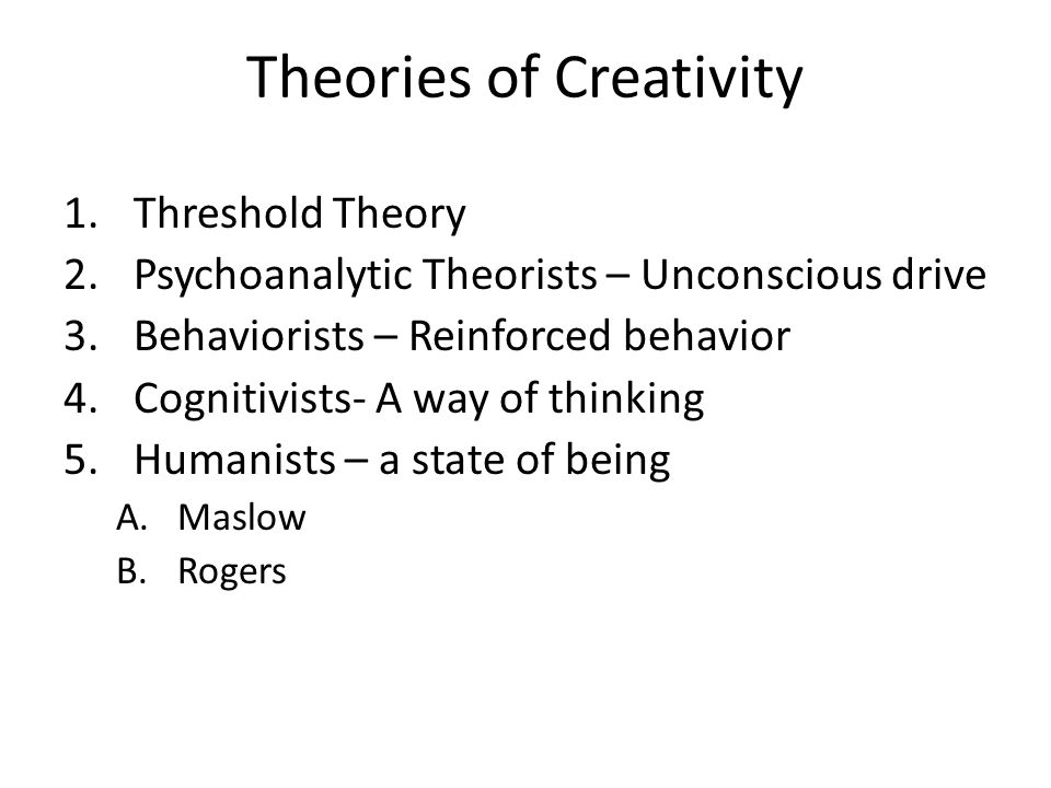 Theories of Creativity 1.Threshold Theory 2.Psychoanalytic Theorists – Unconscious drive 3.Behaviorists – Reinforced behavior 4.Cognitivists- A way of thinking 5.Humanists – a state of being A.Maslow B.Rogers