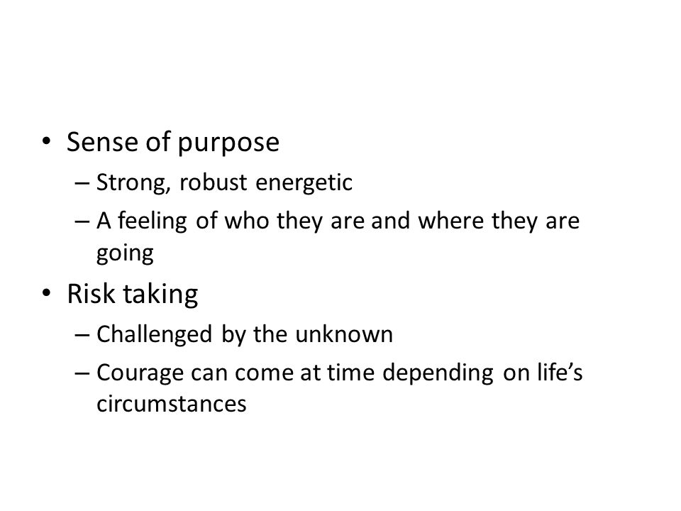 Sense of purpose – Strong, robust energetic – A feeling of who they are and where they are going Risk taking – Challenged by the unknown – Courage can come at time depending on lifes circumstances