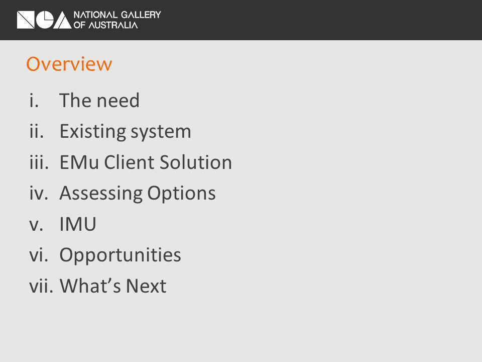 Overview i.The need ii.Existing system iii.EMu Client Solution iv.Assessing Options v.IMU vi.Opportunities vii.Whats Next