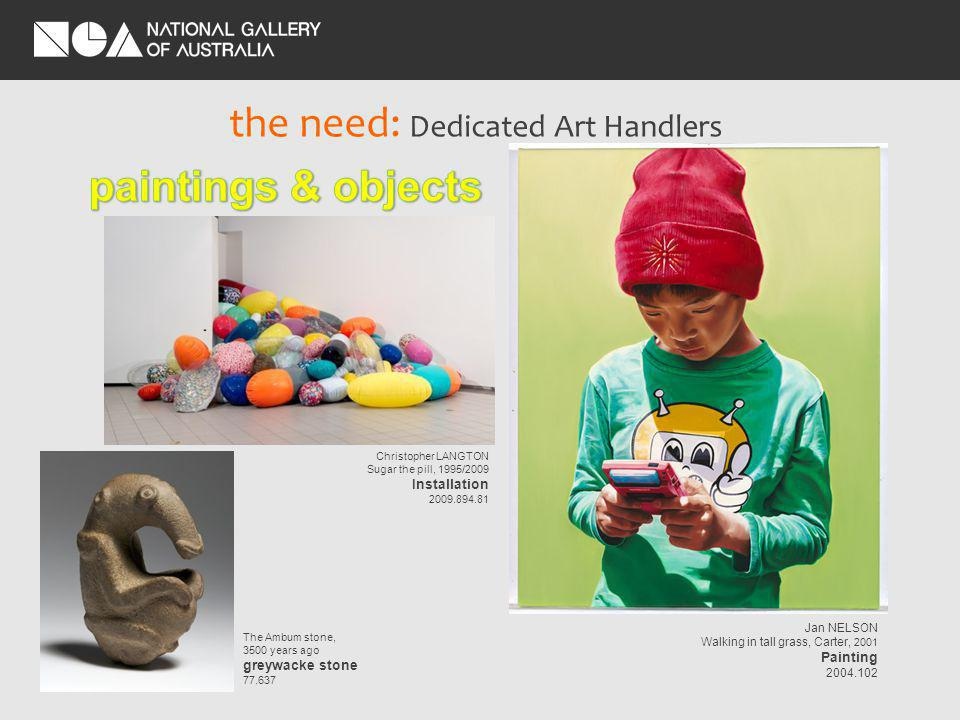 the need: Dedicated Art Handlers Christopher LANGTON Sugar the pill, 1995/2009 Installation The Ambum stone, 3500 years ago greywacke stone Jan NELSON Walking in tall grass, Carter, 2001 Painting