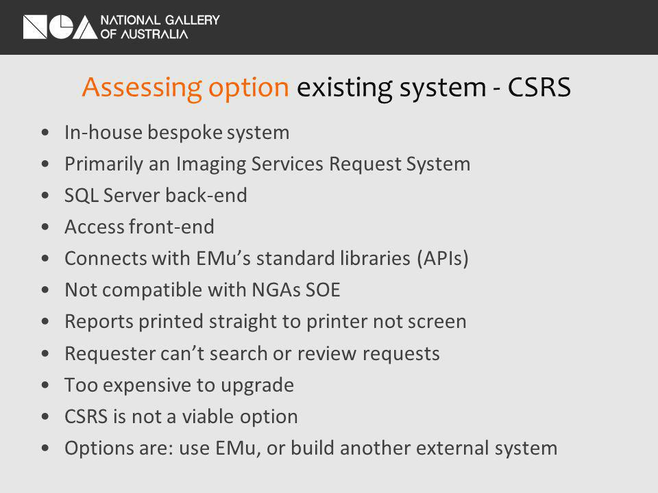 Assessing option existing system - CSRS In-house bespoke system Primarily an Imaging Services Request System SQL Server back-end Access front-end Connects with EMus standard libraries (APIs) Not compatible with NGAs SOE Reports printed straight to printer not screen Requester cant search or review requests Too expensive to upgrade CSRS is not a viable option Options are: use EMu, or build another external system