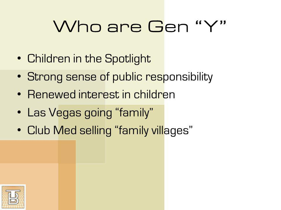 Who are Gen Y Children in the Spotlight Strong sense of public responsibility Renewed interest in children Las Vegas going family Club Med selling family villages