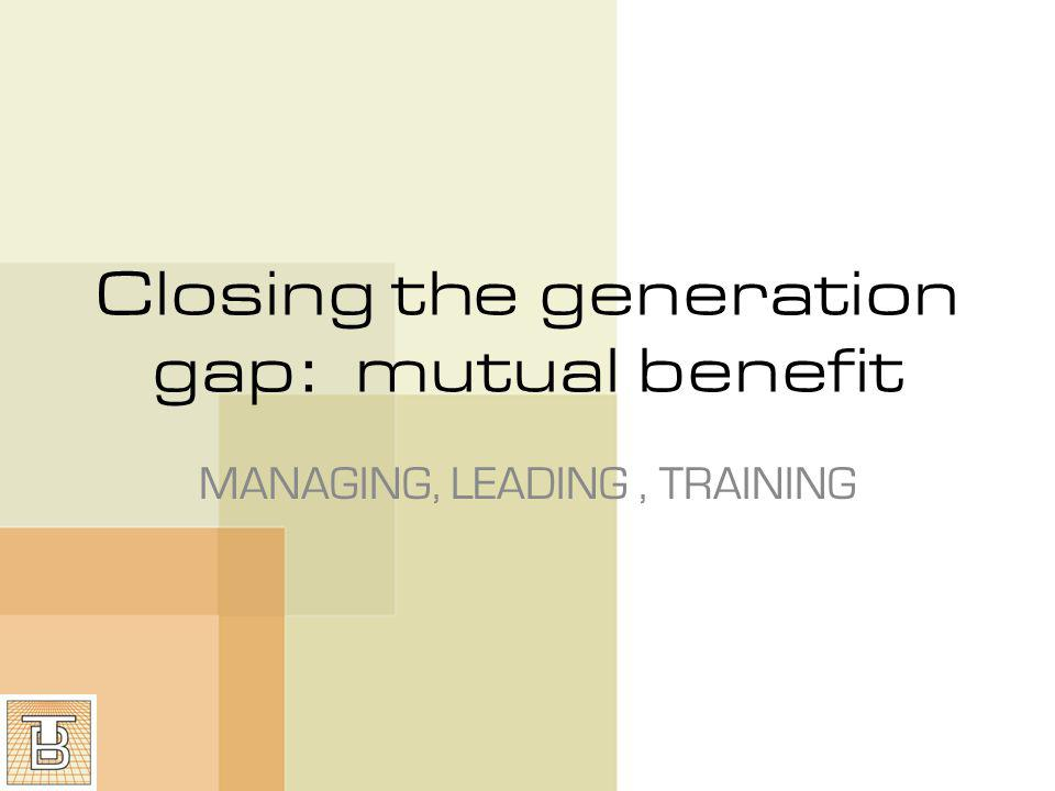 Closing the generation gap: mutual benefit MANAGING, LEADING, TRAINING