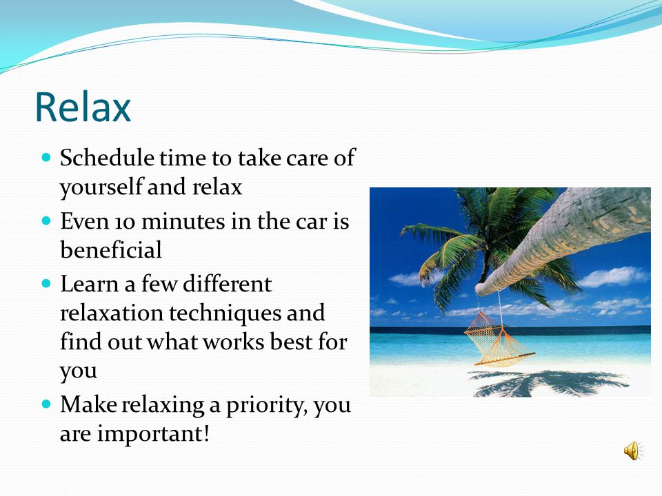 Relax Schedule time to take care of yourself and relax Even 10 minutes in the car is beneficial Learn a few different relaxation techniques and find out what works best for you Make relaxing a priority, you are important!