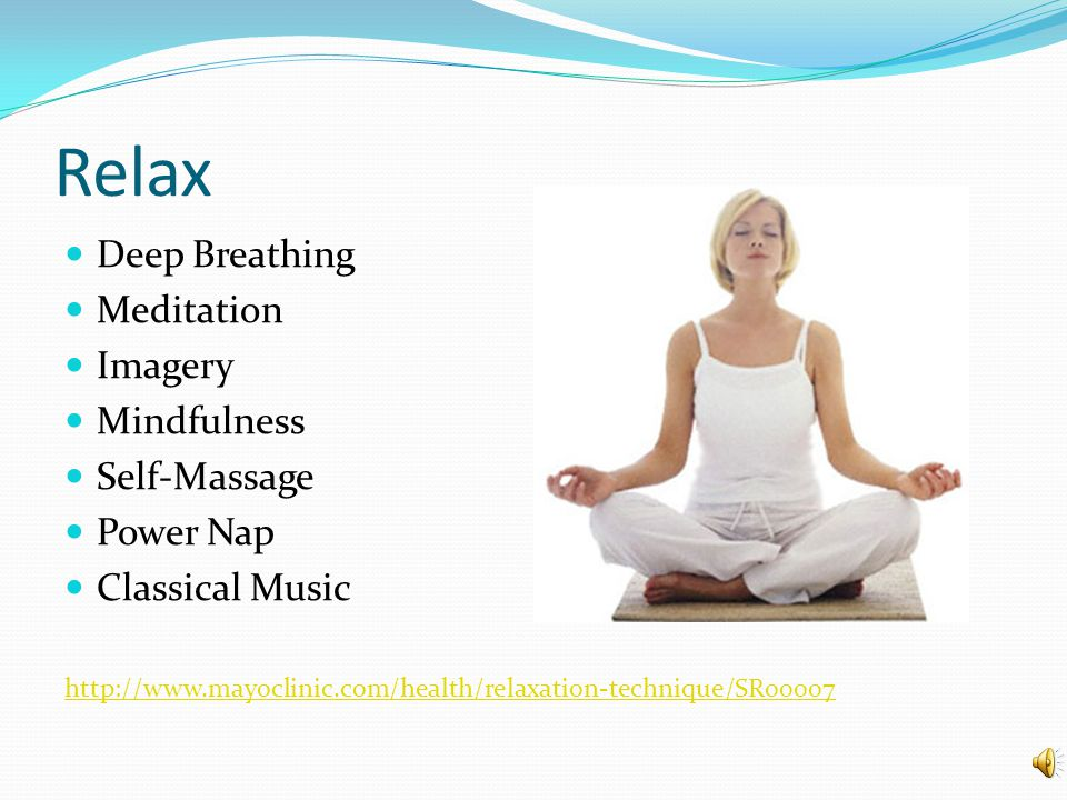 Relax Deep Breathing Meditation Imagery Mindfulness Self-Massage Power Nap Classical Music http://www.mayoclinic.com/health/relaxation-technique/SR00007