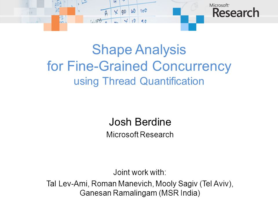 Shape Analysis for Fine-Grained Concurrency using Thread Quantification Josh Berdine Microsoft Research Joint work with: Tal Lev-Ami, Roman Manevich, Mooly Sagiv (Tel Aviv), Ganesan Ramalingam (MSR India)