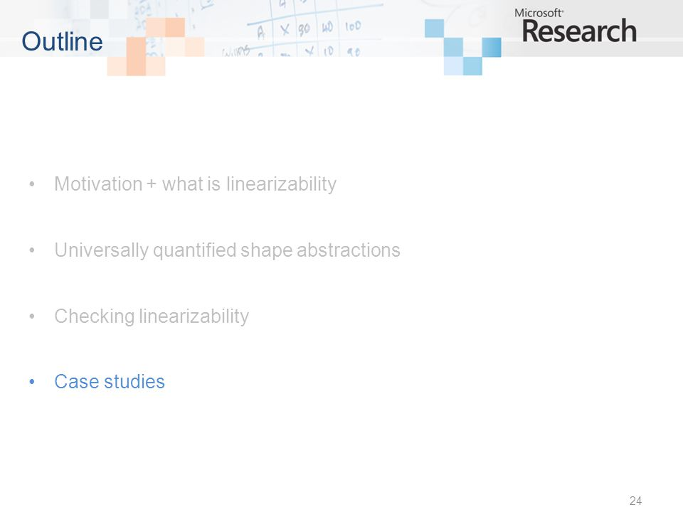 Motivation + what is linearizability Universally quantified shape abstractions Checking linearizability Case studies 24 Outline