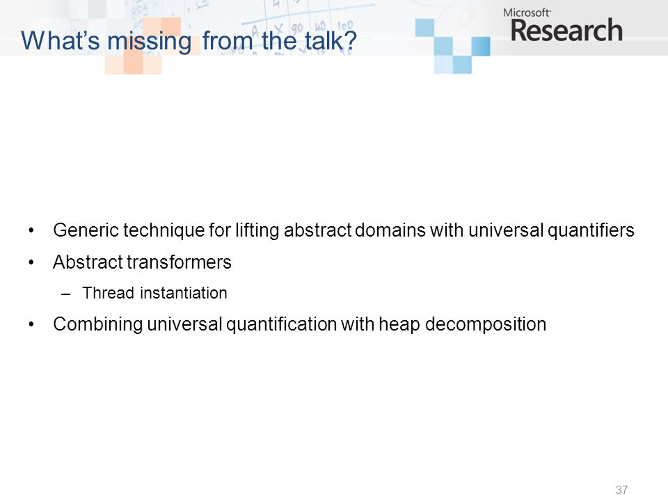 Generic technique for lifting abstract domains with universal quantifiers Abstract transformers –Thread instantiation Combining universal quantification with heap decomposition 37 Whats missing from the talk