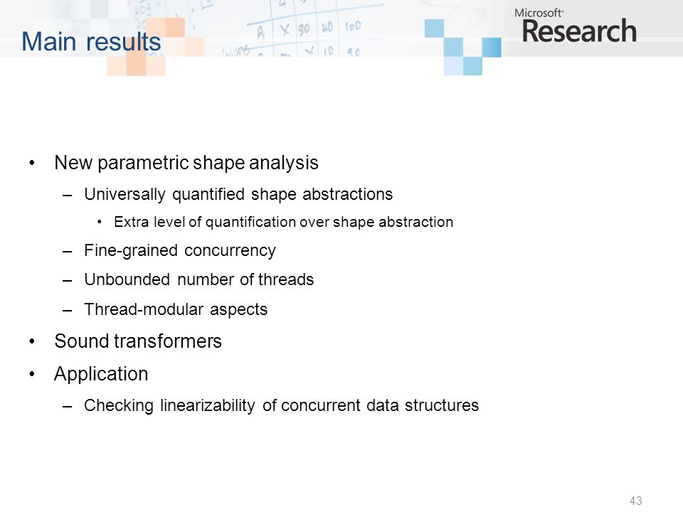New parametric shape analysis –Universally quantified shape abstractions Extra level of quantification over shape abstraction –Fine-grained concurrency –Unbounded number of threads –Thread-modular aspects Sound transformers Application –Checking linearizability of concurrent data structures 43 Main results