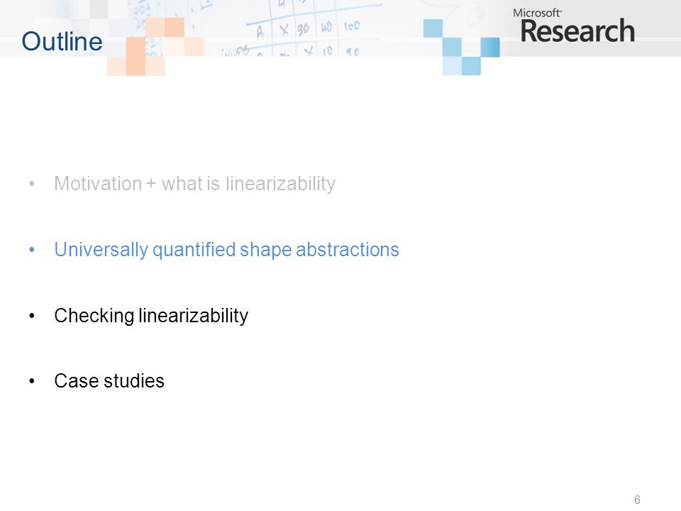 Motivation + what is linearizability Universally quantified shape abstractions Checking linearizability Case studies 6 Outline
