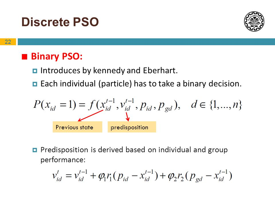 22 Discrete PSO Binary PSO: Introduces by kennedy and Eberhart. Each individual (particle) has to take a binary decision. Predisposition is derived ba