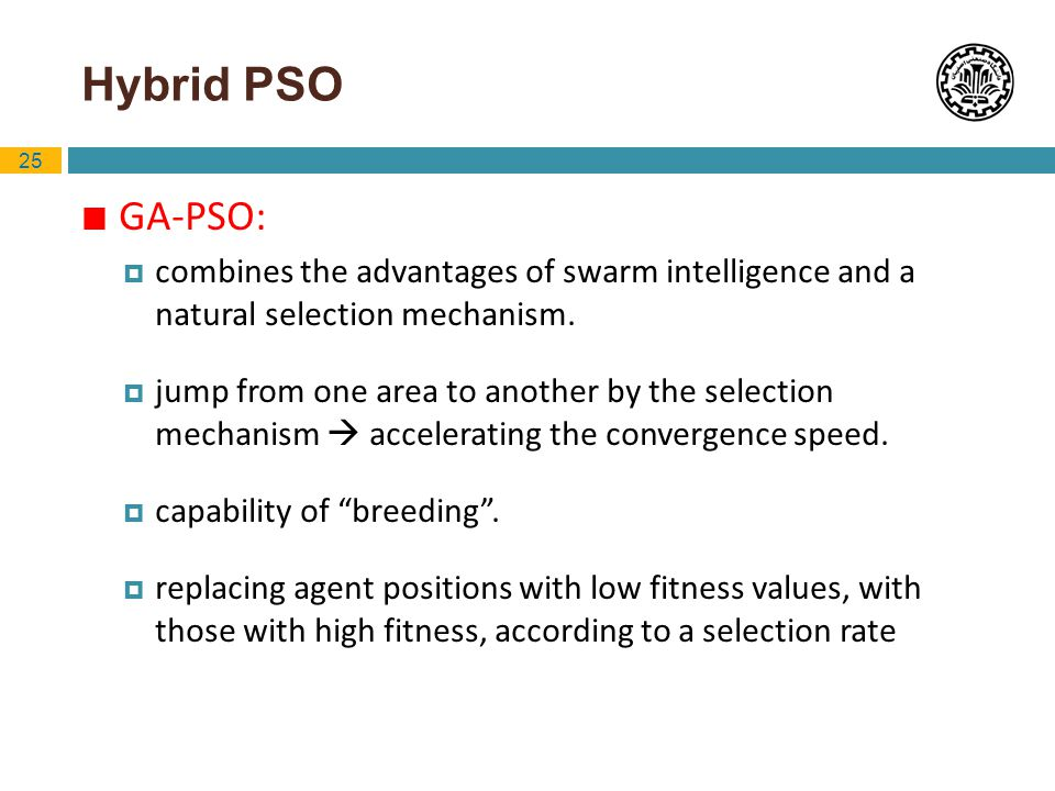 25 Hybrid PSO GA-PSO: combines the advantages of swarm intelligence and a natural selection mechanism. jump from one area to another by the selection