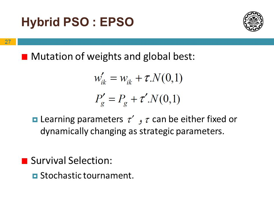 27 Hybrid PSO : EPSO Mutation of weights and global best: Learning parameters can be either fixed or dynamically changing as strategic parameters. Sur