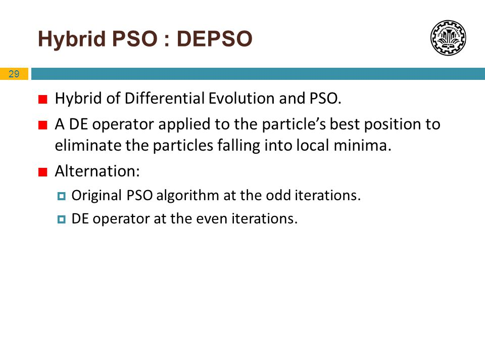 29 Hybrid PSO : DEPSO Hybrid of Differential Evolution and PSO. A DE operator applied to the particles best position to eliminate the particles fallin