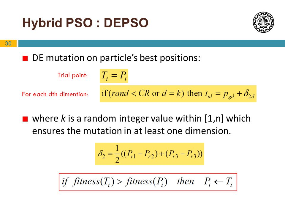 30 Hybrid PSO : DEPSO DE mutation on particles best positions: where k is a random integer value within [1,n] which ensures the mutation in at least o