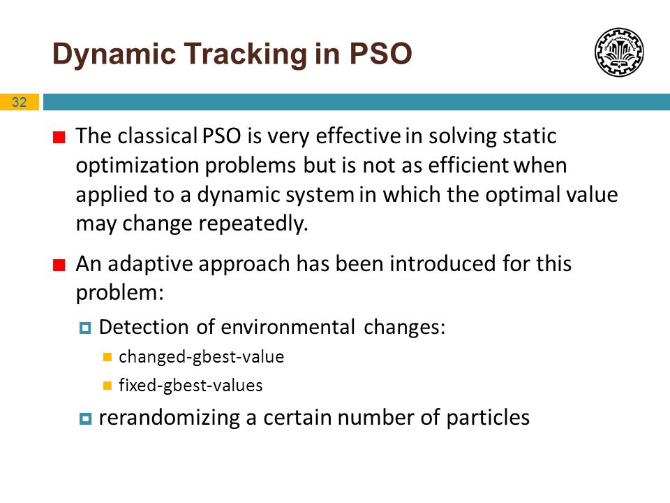 32 Dynamic Tracking in PSO The classical PSO is very effective in solving static optimization problems but is not as efficient when applied to a dynam