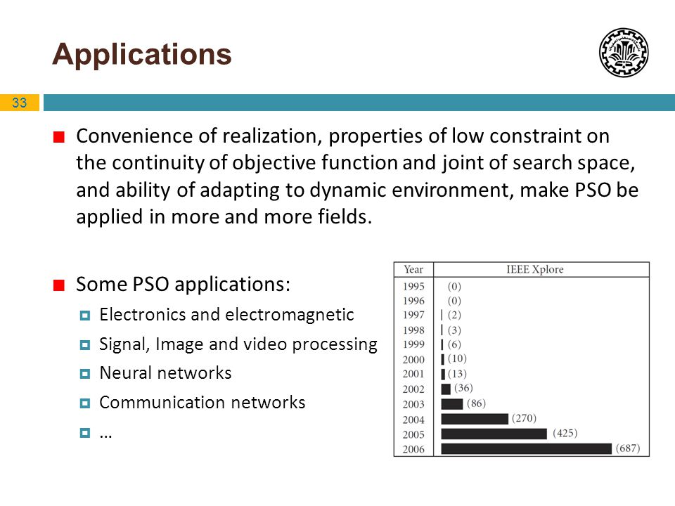 33 Applications Convenience of realization, properties of low constraint on the continuity of objective function and joint of search space, and abilit