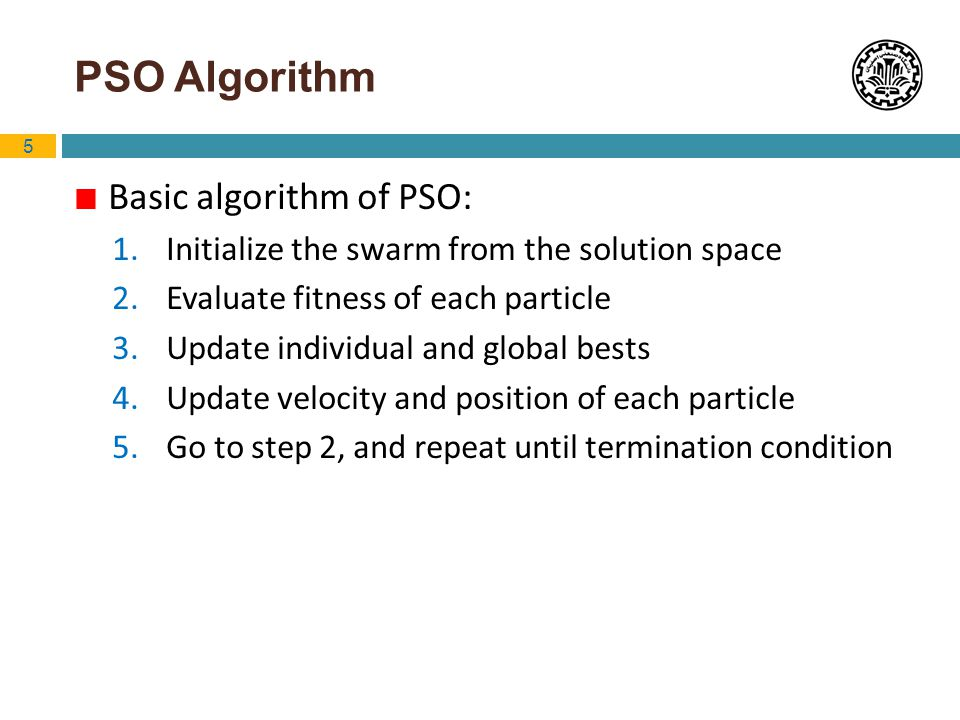 5 PSO Algorithm Basic algorithm of PSO: 1. Initialize the swarm from the solution space 2. Evaluate fitness of each particle 3. Update individual and