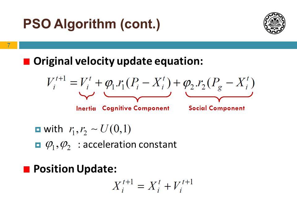 7 PSO Algorithm (cont.) Original velocity update equation: with : acceleration constant Position Update: Inertia Cognitive ComponentSocial Component