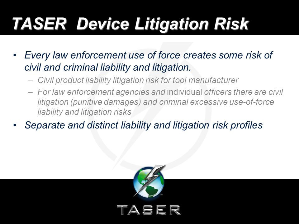 TASER Device Litigation Risk Litigation risk profile varies among the different use- of-force tools General rule, the greater the risk of injury to suspects caused by the use-of-force tool, the greater the risk of liability and litigation.