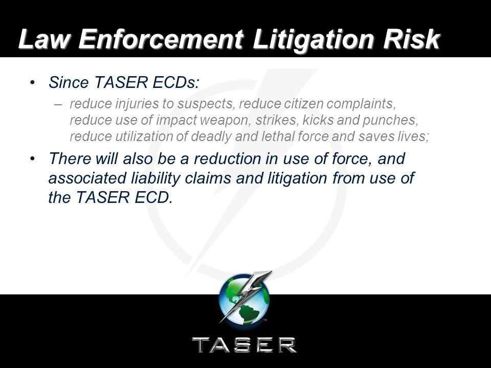 Law Enforcement Litigation Risk Since TASER ECDs: –reduce injuries to suspects, reduce citizen complaints, reduce use of impact weapon, strikes, kicks and punches, reduce utilization of deadly and lethal force and saves lives; There will also be a reduction in use of force, and associated liability claims and litigation from use of the TASER ECD.