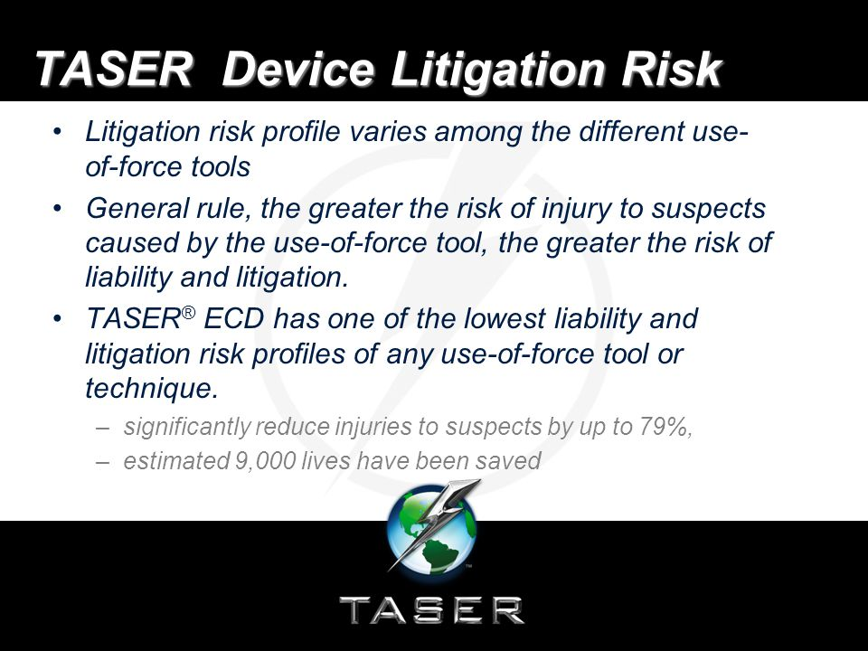TASER Device Litigation Risk Courts have generally held that proper use of the TASER ECD is not excessive use of force Reduction in use-of-force claims against law enforcement resulting from use of the TASER ECD is well documented and is one of the economic benefits of deploying TASER ECDs.