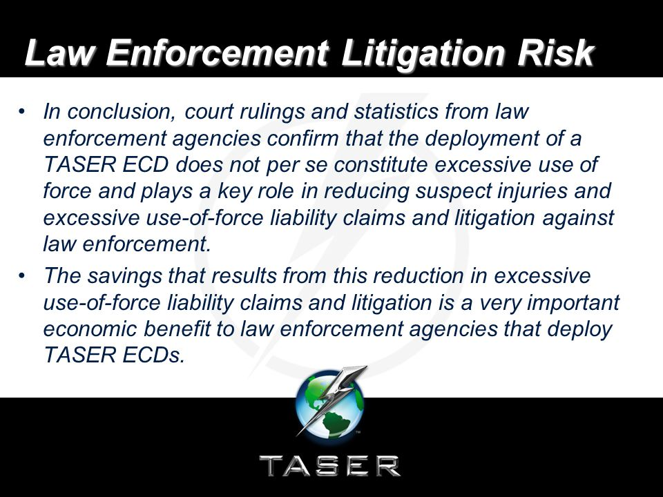 Law Enforcement Litigation Risk In conclusion, court rulings and statistics from law enforcement agencies confirm that the deployment of a TASER ECD does not per se constitute excessive use of force and plays a key role in reducing suspect injuries and excessive use-of-force liability claims and litigation against law enforcement.