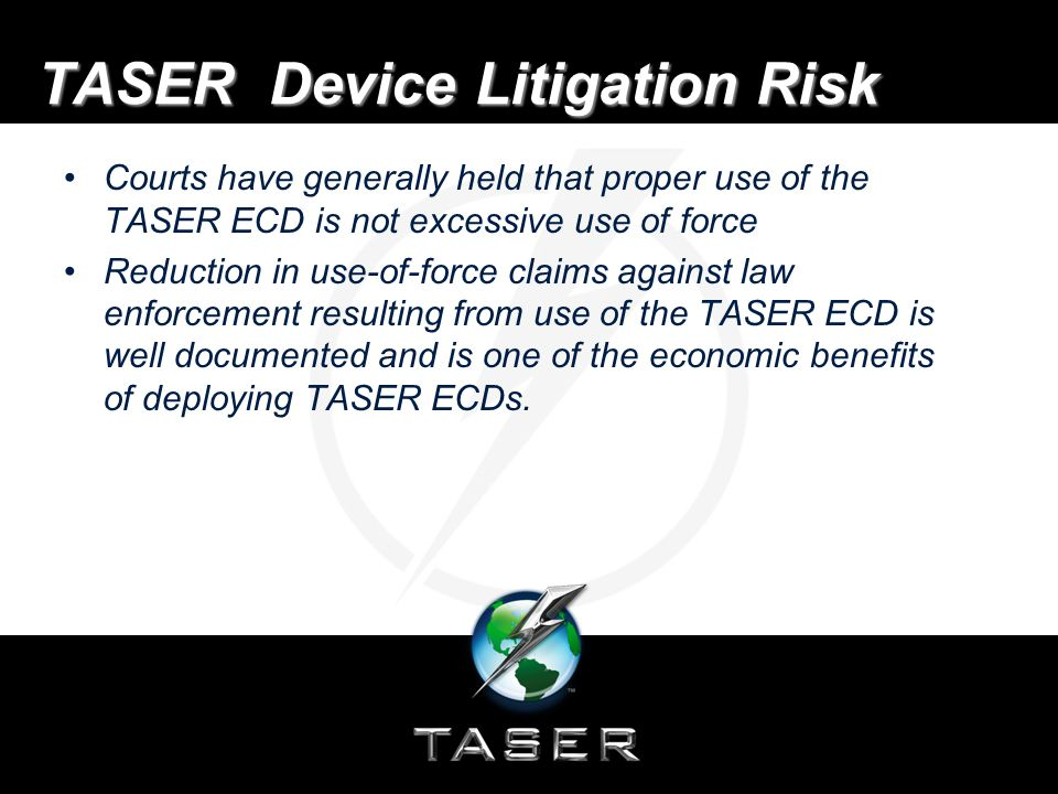 Product Liability Litigation Risk Media hype and junk science reports have resulted in product liability litigation filed against TASER Dismissals, summary judgment or favorable jury verdicts in 52 lawsuits –plaintiffs have been unable to prove product defect or causation for suspect injury or death –cause of in-custody deaths have been due to complications from drug intoxication or pre-existing medical conditions and not from the TASER ECD