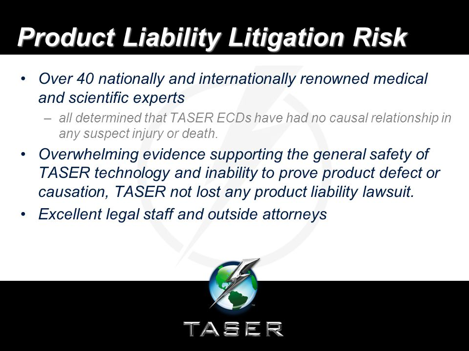 Product Liability Litigation Risk Over 40 nationally and internationally renowned medical and scientific experts –all determined that TASER ECDs have had no causal relationship in any suspect injury or death.