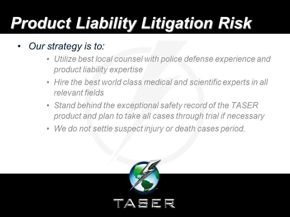 Product Liability Litigation Risk File motions for dismissal and summary judgment and seek sanctions as appropriate Our objective is to send such a strong message to our adversaries by overwhelming them with our defense and resolve not to settle that they conclude that filing litigation against TASER is not a profitable venture.