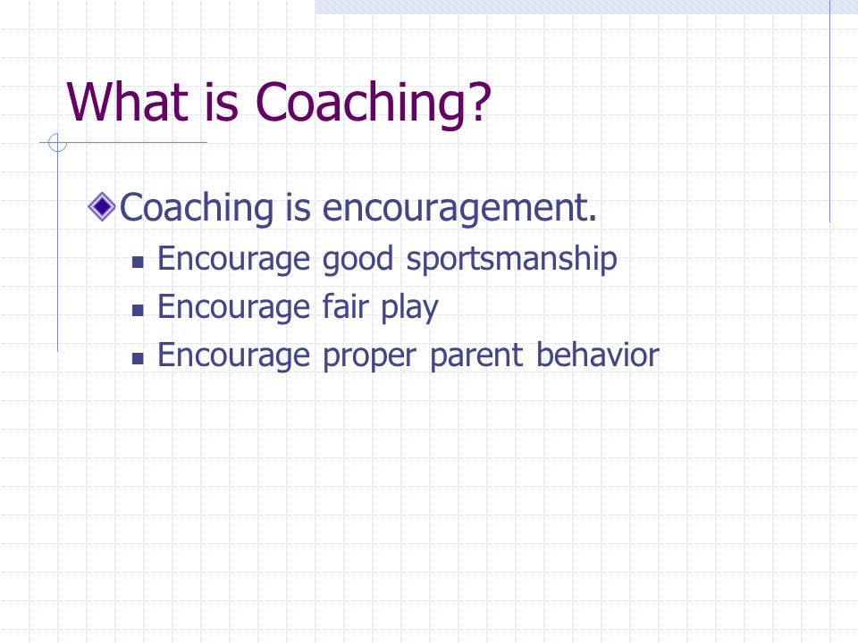 What is Coaching Coaching is understanding. The game The players The parents The others involved