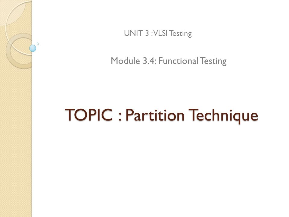 TOPIC : Partition Technique UNIT 3 : VLSI Testing Module 3.4: Functional Testing