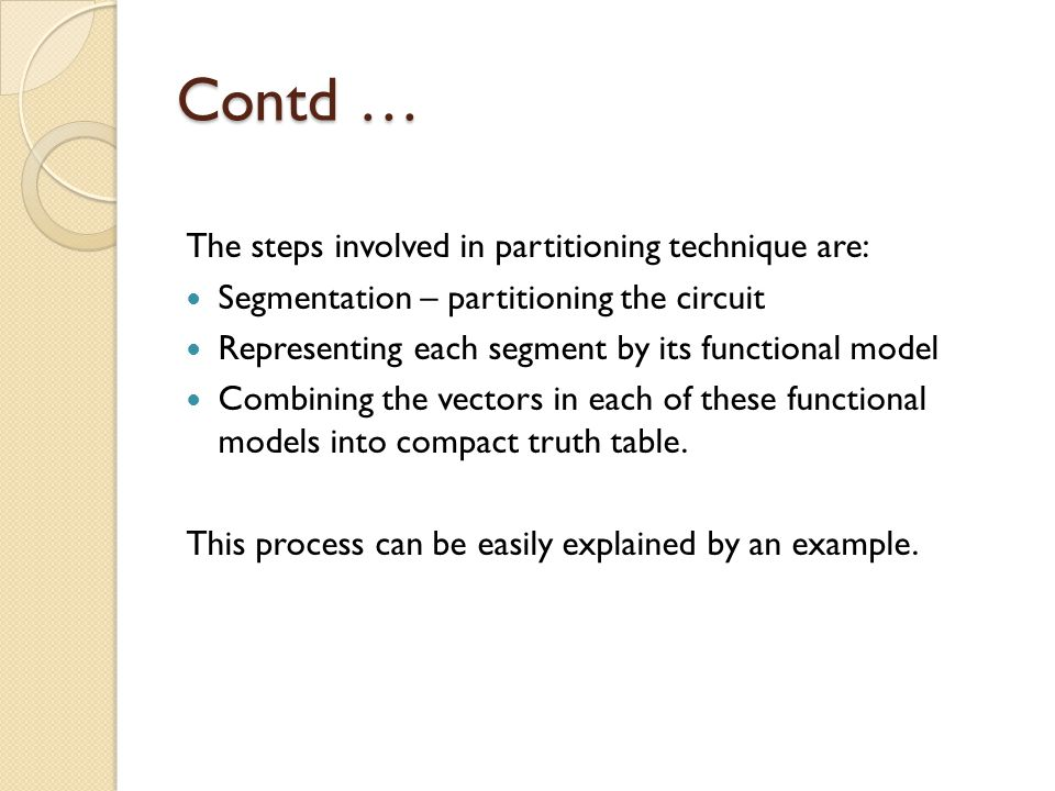 Contd … The steps involved in partitioning technique are: Segmentation – partitioning the circuit Representing each segment by its functional model Combining the vectors in each of these functional models into compact truth table.