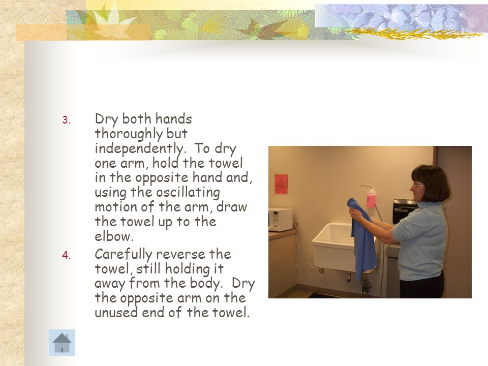 Drying the Hands and Arms 1. Reach down to the opened sterile package containing the gown, and pick up the towel. Be careful not to drip water onto th