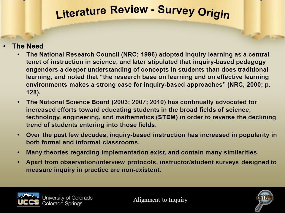 Alignment to Inquiry The Need The National Research Council (NRC; 1996) adopted inquiry learning as a central tenet of instruction in science, and later stipulated that inquiry-based pedagogy engenders a deeper understanding of concepts in students than does traditional learning, and noted that the research base on learning and on effective learning environments makes a strong case for inquiry-based approaches (NRC, 2000; p.