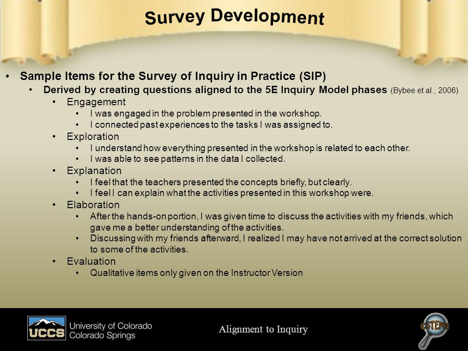 Alignment to Inquiry Sample Items for the Survey of Inquiry in Practice (SIP) Derived by creating questions aligned to the 5E Inquiry Model phases (Bybee et al., 2006) Engagement I was engaged in the problem presented in the workshop.