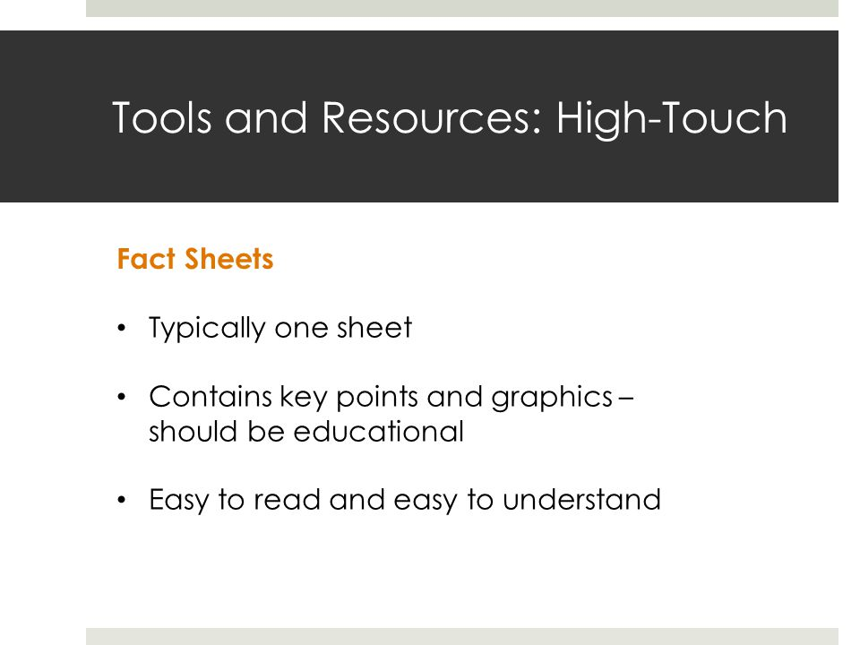 Tools and Resources: High-Touch Fact Sheets Typically one sheet Contains key points and graphics – should be educational Easy to read and easy to understand