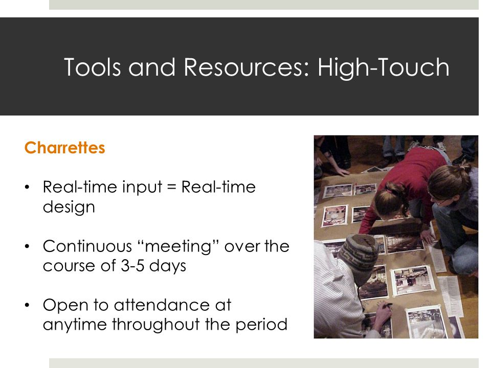 Tools and Resources: High-Touch Charrettes Real-time input = Real-time design Continuous meeting over the course of 3-5 days Open to attendance at anytime throughout the period