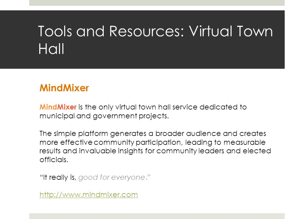 Tools and Resources: Virtual Town Hall MindMixer MindMixer is the only virtual town hall service dedicated to municipal and government projects.