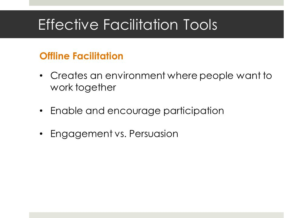Effective Facilitation Tools Creates an environment where people want to work together Enable and encourage participation Engagement vs.