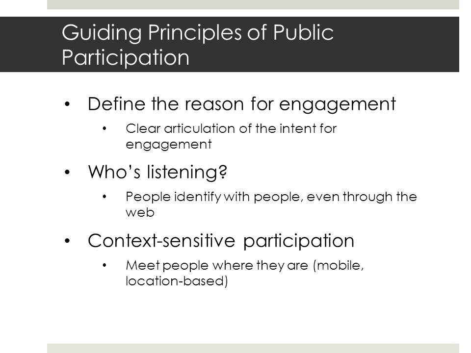 Guiding Principles of Public Participation Define the reason for engagement Clear articulation of the intent for engagement Whos listening.
