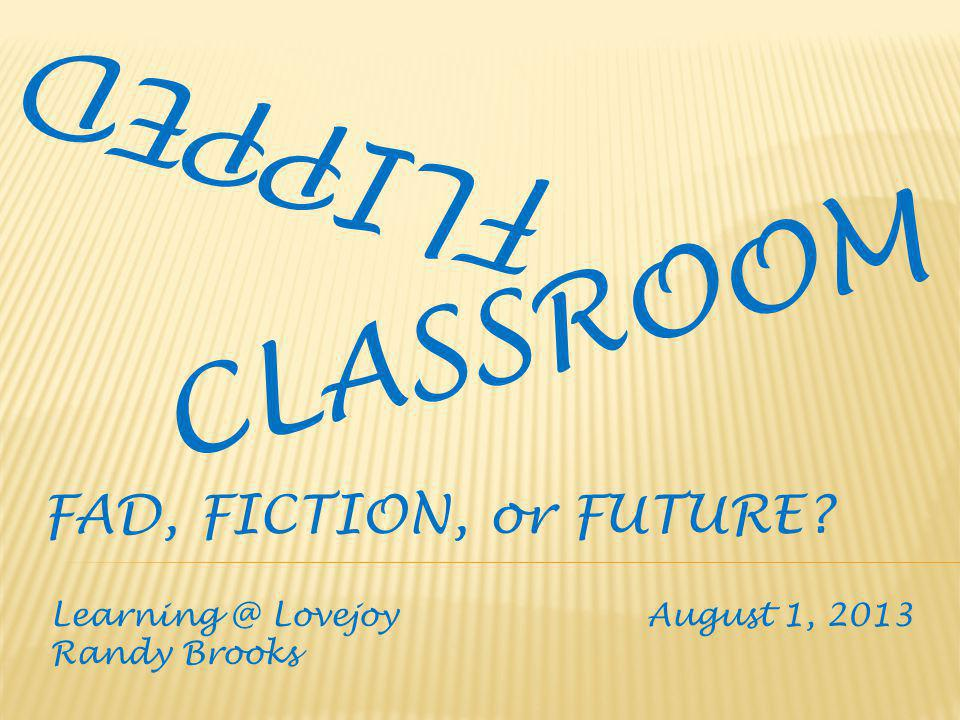 FLIPPED CLASSROOM Learning @ Lovejoy August 1, 2013 Randy Brooks FAD, FICTION, or FUTURE