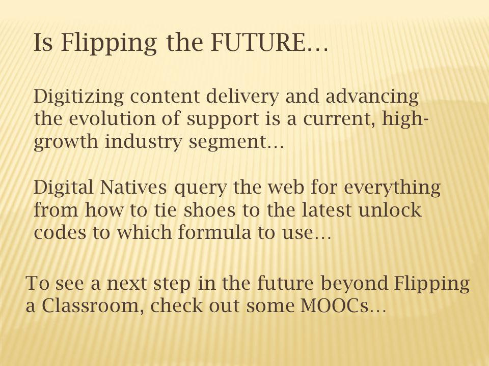 Is Flipping the FUTURE… Digitizing content delivery and advancing the evolution of support is a current, high- growth industry segment… Digital Natives query the web for everything from how to tie shoes to the latest unlock codes to which formula to use… To see a next step in the future beyond Flipping a Classroom, check out some MOOCs…