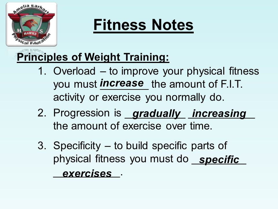 Fitness Notes Principles of Weight Training: 1.Overload – to improve your physical fitness you must ________ the amount of F.I.T.