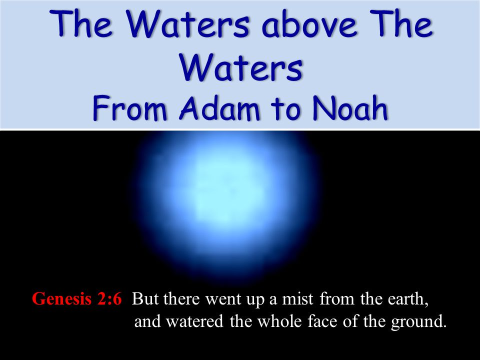 Genesis 2:6 But there went up a mist from the earth, and watered the whole face of the ground. The Waters above The Waters From Adam to NoahFrom Adam