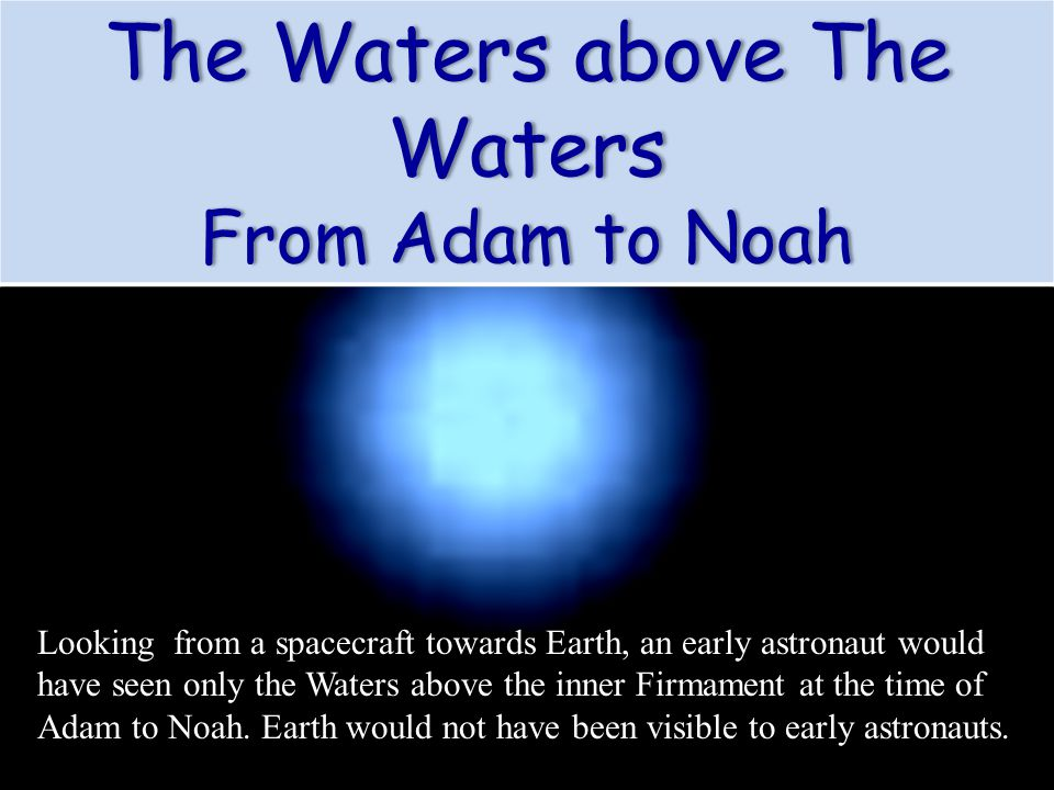 Looking from a spacecraft towards Earth, an early astronaut would have seen only the Waters above the inner Firmament at the time of Adam to Noah. Ear