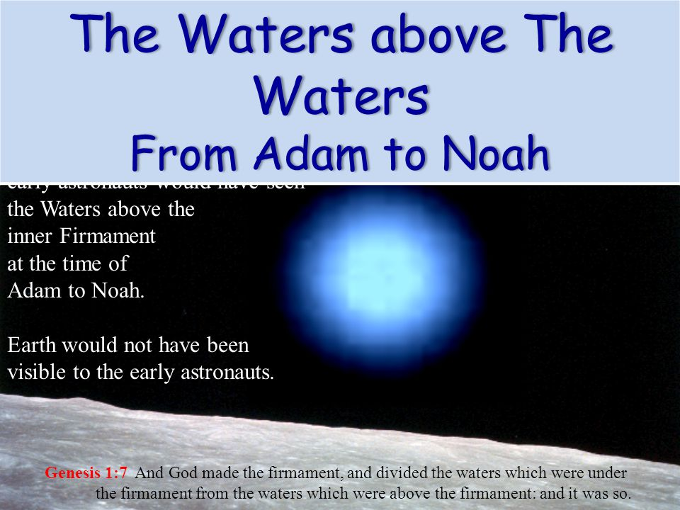 Genesis 1:7 And God made the firmament, and divided the waters which were under the firmament from the waters which were above the firmament: and it w