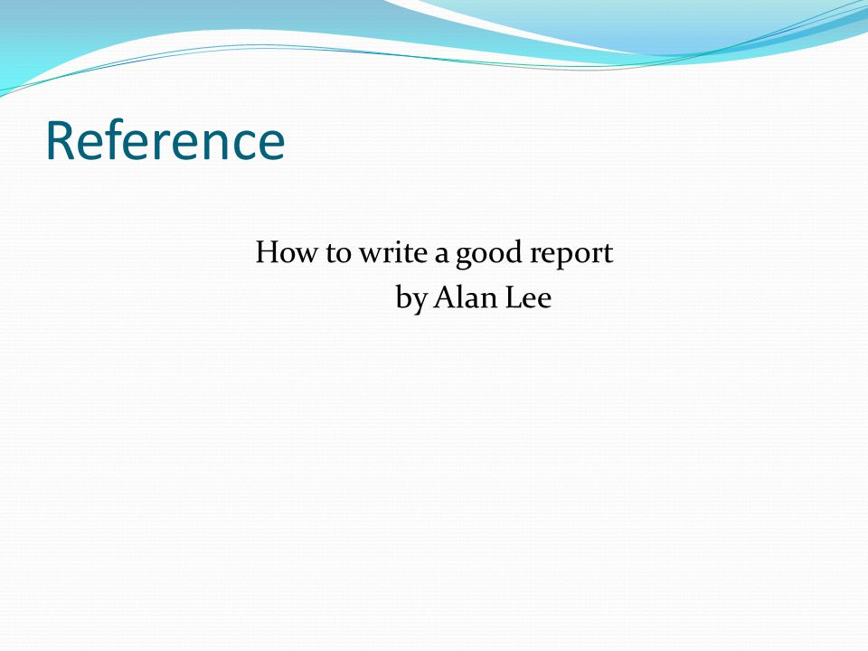 Reference How to write a good report by Alan Lee