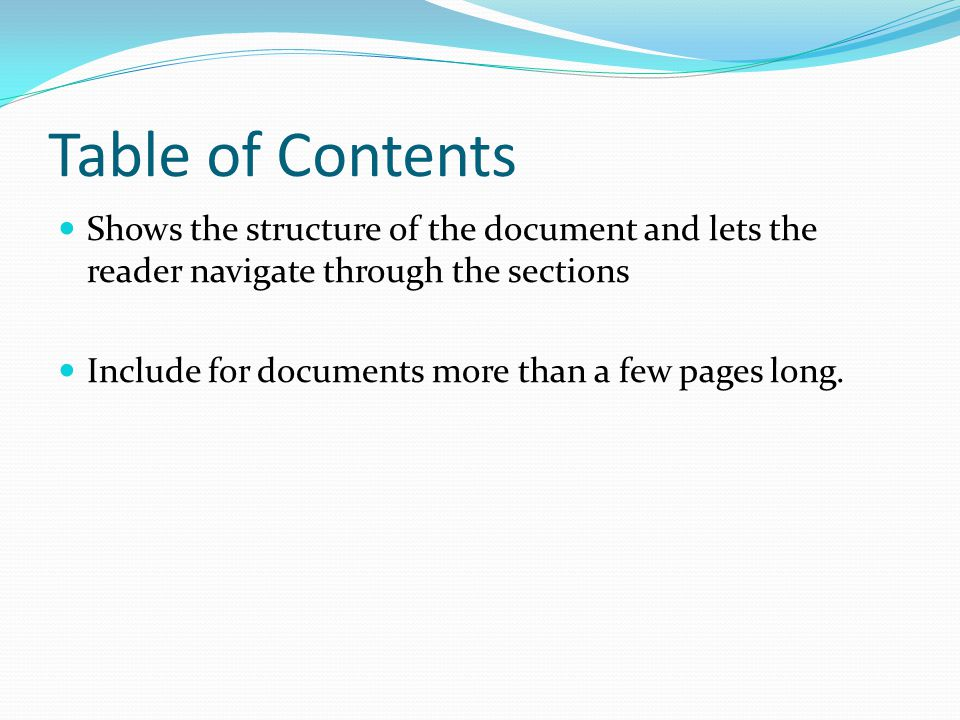 Table of Contents Shows the structure of the document and lets the reader navigate through the sections Include for documents more than a few pages long.