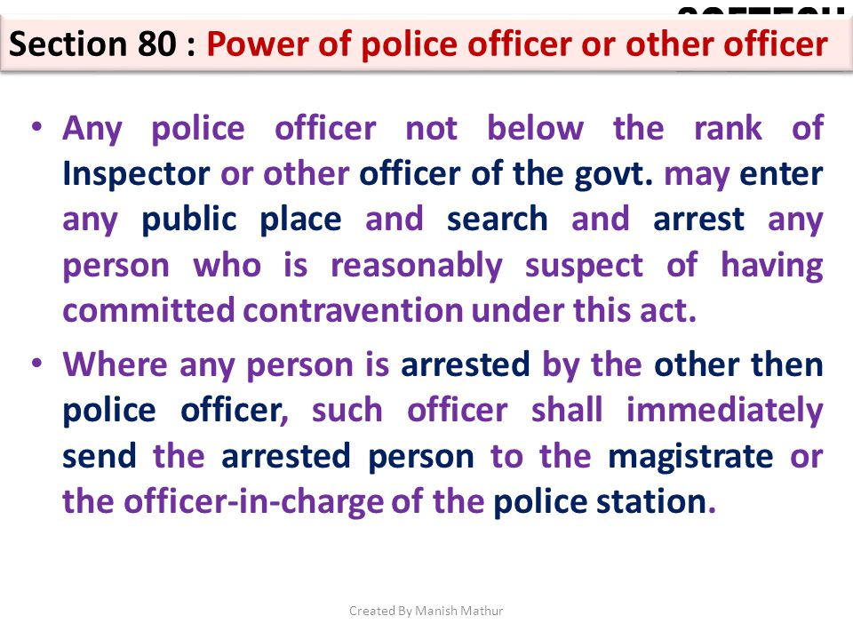 Section 80 : Power of police officer or other officer Any police officer not below the rank of Inspector or other officer of the govt. may enter any p